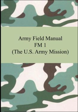 Army Field Manual FM 1 (the U. S. Army Mission)
