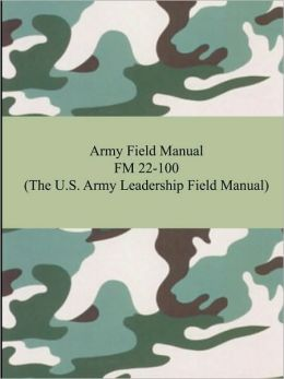 Army Field Manual FM 22-100 (the U. S. Army Leadership Field Manual)