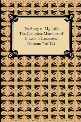 The Story of My Life (the Complete Memoirs of Giacomo Casanova, Volume 7 of 12)