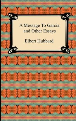 A Message To Garcia And Other Essays