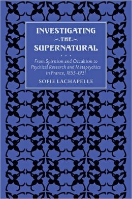 Investigating the Supernatural: From Spiritism and Occultism to Psychical Research and Metapsychics in France, 1853-1931