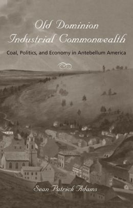 Old Dominion, Industrial Commonwealth: Coal, Politics, and Economy in Antebellum America