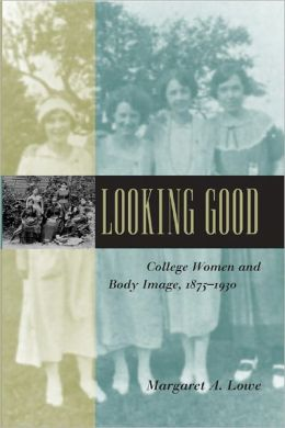 Looking Good: College Women and Body Image, 1875-1930