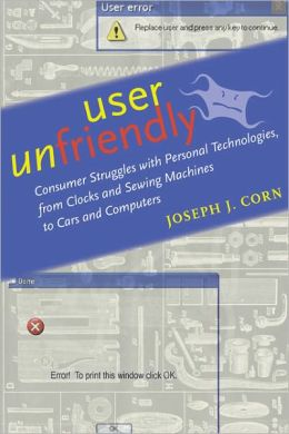 User Unfriendly: Consumer Struggles with Personal Technologies, from Clocks and Sewing Machines to Cars and Computers