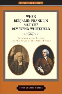 When Benjamin Franklin Met the Reverend Whitefield: Enlightenment, Revival, and the Power of the Printed Word