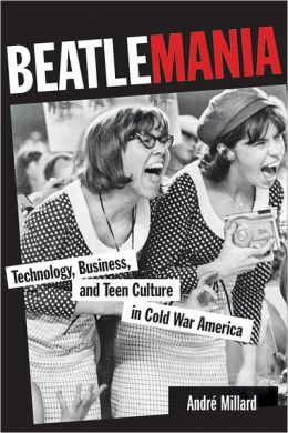 Beatlemania: Technology, Business, and Teen Culture in Cold War America