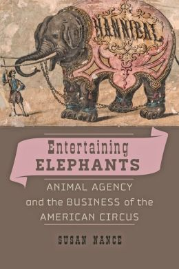 Entertaining Elephants: Animal Agency and the Business of the American Circus