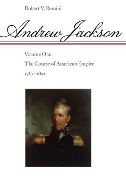 Andrew Jackson: The Course of American Empire, 1767-1821