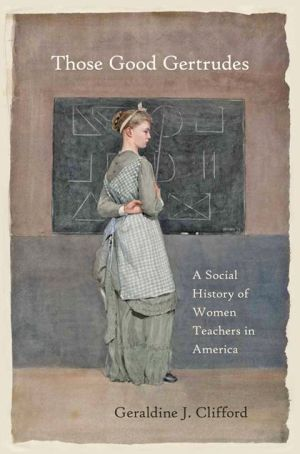 Those Good Gertrudes: A Social History of Women Teachers in America