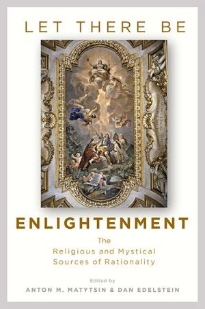 Let There Be Enlightenment: The Religious and Mystical Sources of Rationality