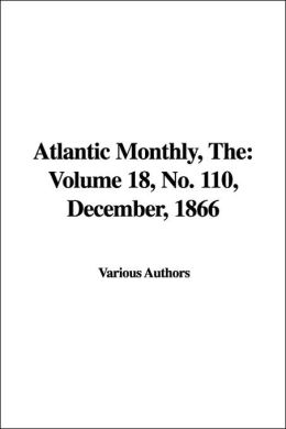 The Atlantic Monthly: Volume 18, No. 110, December, 1866