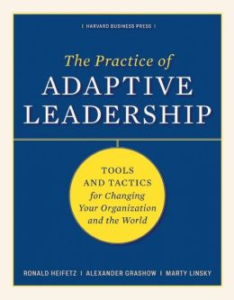Practice of Adaptive Leadership: Tools and Tactics for Changing Your Organization and the World