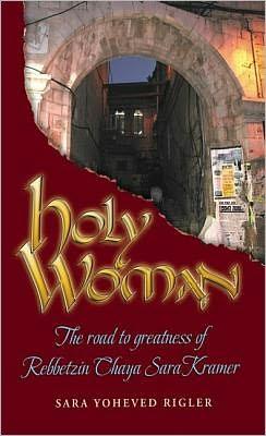 Holy Woman: The Road to Greatness of Rebbetzin Chaya Sara Kramer