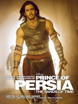 We Make Our Own Destiny: Behind the Scenes of Prince of Persia: The Sands of Time: Foreword: Jerry Bruckheimer; Afterword: Jake Gyllenhaal