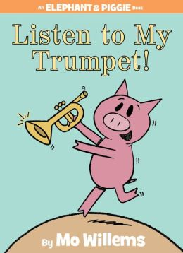 Listen to My Trumpet! (Elephant and Piggie Series)