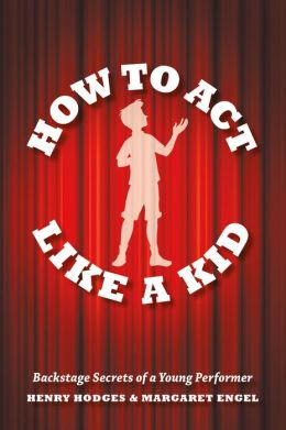 How to Act Like a Kid: Backstage Secrets of a Young Performer
