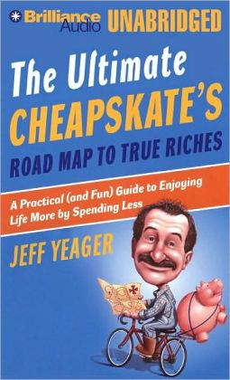 The Ultimate Cheapskates Road Map to True Riches: A Practical (And Fun) Guide to Enjoying Life More by Spending Less