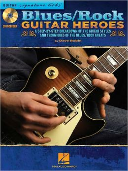 Blues/Rock Guitar Heroes: A Step-by-Step Breakdown of the Guitar Styles and Techniques of the Blues/Rock Greats