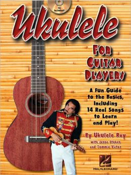 Ukulele for Guitar Players: A Fun Guide to the Basics, Including 14 Real Songs to Learn and Play!