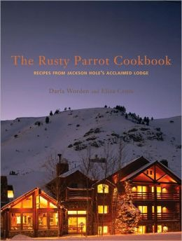 Rusty Parrot Cookbook, The: Recipes from Jackson Hole's Acclaimed Lodge