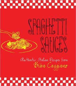 Spaghetti Sauces: Authentic Italian Recipes from Biba Caggiano: Authentic Italian Recipes from Biba Caggiano