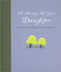 I'll Always Be Your Daughter: A Fable for Mothers & Daughters