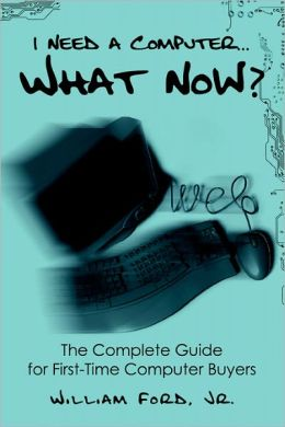 I Need A Computer...What Now? The Complete Guide For First-Time Computer Buyers