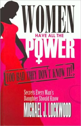 Women Have All the Power... Too Bad They Don't Know It: Secrets Every Man's Daughter Should Know