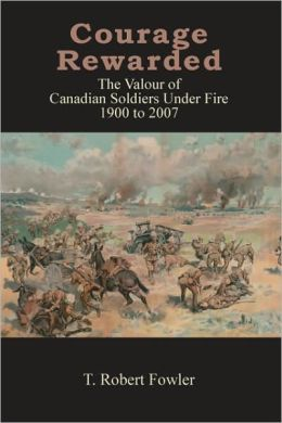 Courage Rewarded: The Valour of Canadian Soldiers under Fire 1900-2007