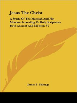Jesus The Christ: A Study Of The Messiah And His Mission According To Holy Scriptures Both Ancient And Modern V2