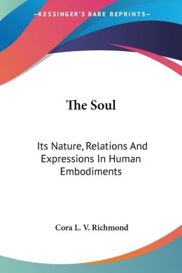The Soul: Its Nature, Relations And Expressions In Human Embodiments