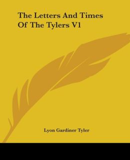 The Letters and Times of the Tylers V1
