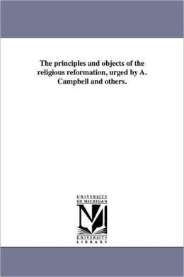 The Principles And Objects Of The Religious Reformation, Urged By A. Campbell And Others.
