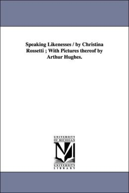 Speaking Likenesses / by Christina Rossetti; with Pictures Thereof by Arthur Hughes