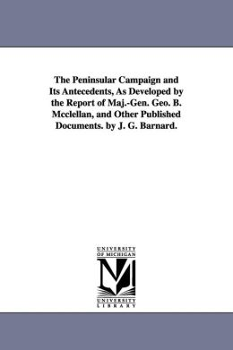The Peninsular Campaign and Its Antecedents, As Developed by the Report of Maj. -Gen. Geo. B. Mcclellan, and Other Published D