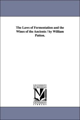 The Laws of Fermentation and the Wines of the Ancients / by William Patton