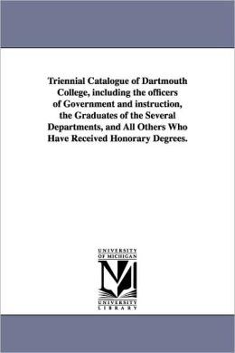 Triennial Catalogue of Dartmouth College, Including the Officers of Government and Instruction, the Graduates of the Several Departments, and All Othe