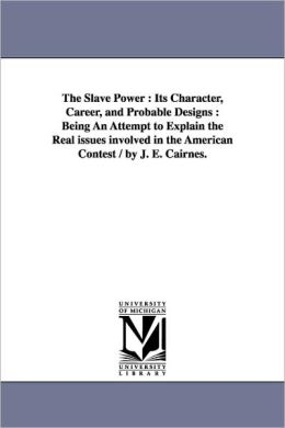 The Slave Power: Its Character, Career, and Probable Designs: Being an Attempt to Explain the Real Issues Involved in the American Cont
