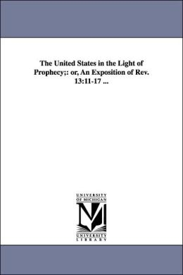 The United States in the Light of Prophecy;: Or, an Exposition of Rev. 13