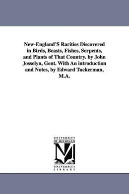 New-England's Rarities Discovered in Birds, Beasts, Fishes, Serpents, and Plants of That Country. by John Josselyn, Gent. Wi