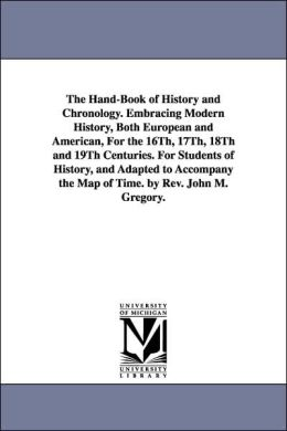 The Hand-Book of History and Chronology Embracing Modern History, Both European and American, for the 16th, 17th, 18th and 19th Centuries for Studen