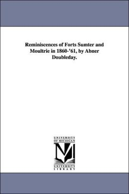Reminiscences of Forts Sumter and Moultrie in 1860-'61, by Abner Doubleday