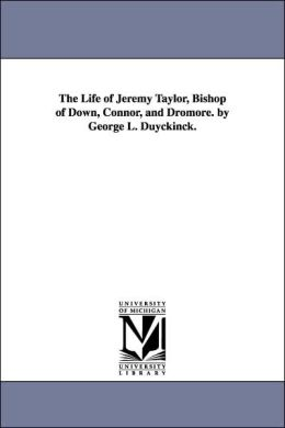 The Life of Jeremy Taylor, Bishop of down, Connor, and Dromore by George L Duyckinck