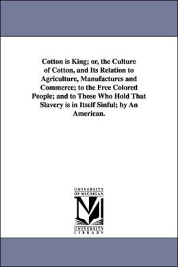 Cotton Is King; or, the Culture of Cotton, and Its Relation to Agriculture, Manufactures and Commerce; to the Free Colored People; and to Those Who Ho