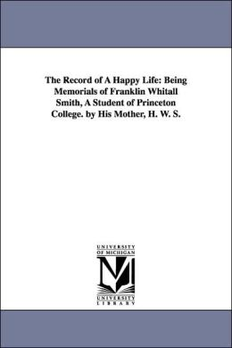 The Record of a Happy Life: Being Memorials of Franklin Whitall Smith, A Student of Princeton College. by His Mother, H. W. S.