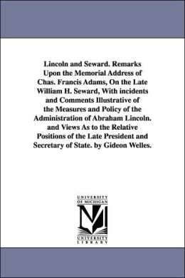 Lincoln and Seward Remarks upon the Memorial Address of Chas Francis Adams, on the Late William H Seward, with Incidents and Comments Illustrative