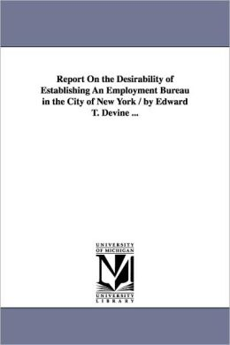 Report On The Desirability Of Establishing An Employment Bureau In The City Of New York / By Edward T. Devine ...