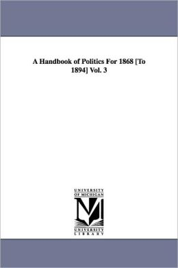 A Handbook Of Politics For 1868 [To 1894] Vol. 3