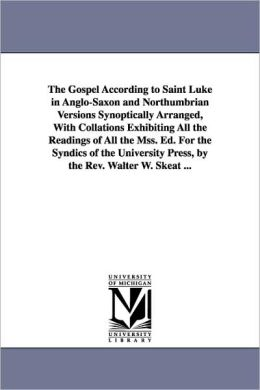 The Gospel According to Saint Luke in Anglo-Saxon and Northumbrian Versions Synoptically Arranged, with Collations Exhibiting All the Readings of All
