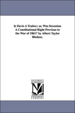 Is Davis a Traitor; or, Was Secession a Constitutional Right Previous to the War of 1861? by Albert Taylor Bledsoe